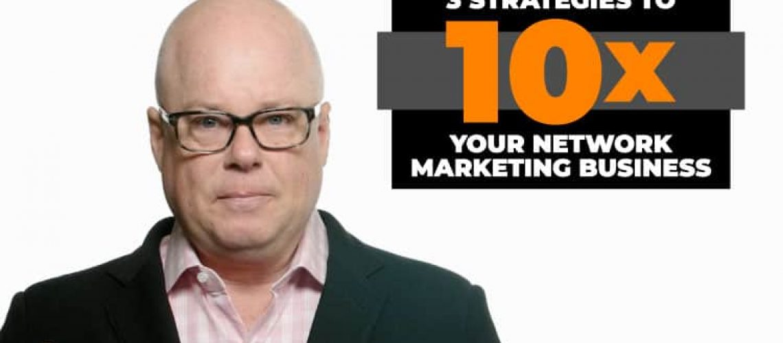 3 Strategies to 10X Your Network Marketing Business